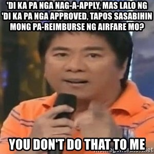 willie revillame you dont do that to me - 'Di ka pa nga nag-a-apply, mas lalo ng 'di ka pa nga approved, tapos sasabihin mong pa-reimburse ng airfare mo? you don't do that to me