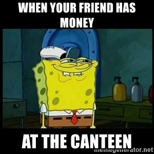 Don't you, Squidward? - WHEN YOUR FRIEND HAS MONEY  AT THE CANTEEN