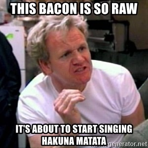 Gordon Ramsay - This bacon is so raw  It's about to start singing hakuna matata