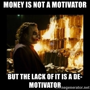 Not about the money joker - MONEY IS NOT A MOTIVATOR BUT THE LACK OF IT IS A DE-MOTIVATOR