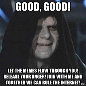 emperor palpatine good good - GOOD, GOOD! LET THE MEMES FLOW THROUGH YOU! RELEASE YOUR ANGER! JOIN WITH ME AND TOGETHER WE CAN RULE THE INTERNET!