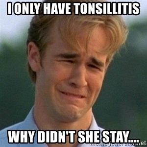 90s Problems - I ONLY HAVE TONSILLITIS WHY DIDN'T SHE STAY....