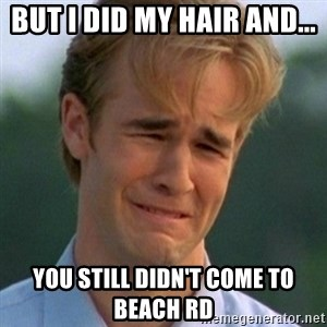 90s Problems - BUT I DID MY HAIR AND... YOU STILL DIDN'T COME TO BEACH RD