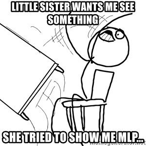 Desk Flip Rage Guy - little sister wants me see something she tried to show me mlp...