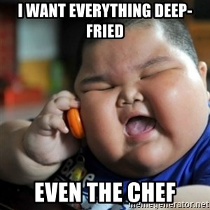 fat chinese kid - i want everything deep-fried even the chef