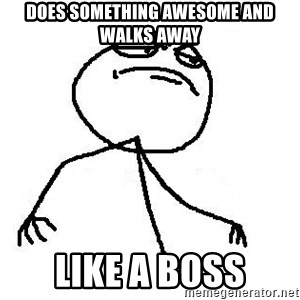 Like A Boss - does something awesome and walks away like a boss