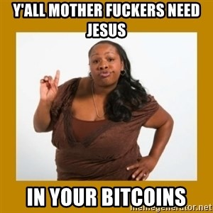 Angry Black Woman - Y'ALL MOTHER FUCKERS NEED JESUS IN YOUR BITCOINS