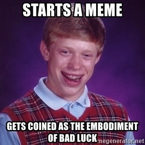 Bad Luck Brian - starts a meme gets coined as the embodiment of bad luck