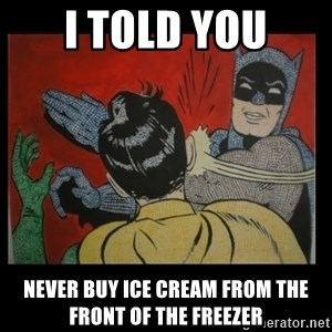 Batman Slappp - i told you never buy ice cream from the front of the freezer