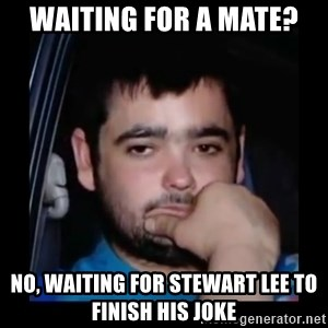 just waiting for a mate - Waiting for a mate? No, waiting for Stewart lee to finish his joke