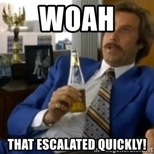 That escalated quickly-Ron Burgundy - WOAH  THAT ESCALATED QUICKLY!