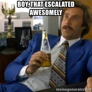 That escalated quickly-Ron Burgundy - Boy, that escalated awesomely