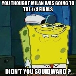Spongebob Face - You thought Milan was going to the 1/4 finals Didn't you squidward ?