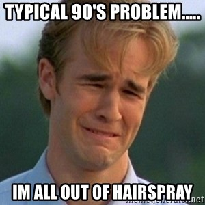 90s Problems - TYPICAL 90'S PROBLEM..... IM ALL OUT OF HAIRSPRAY