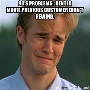 90s Problems - 90's problems:  rented movie.Previous customer didn't rewind.