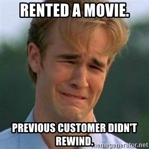 90s Problems - rented a movie. previous customer didn't rewind.