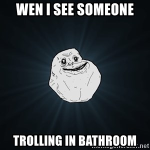 Forever Alone - wen i see someone  trolling in bathroom