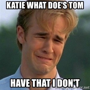 90s Problems - KATIE WHAT DOE'S TOM  HAVE THAT I DON'T