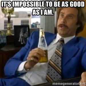 That escalated quickly-Ron Burgundy - it's impossible to be as good as i am.