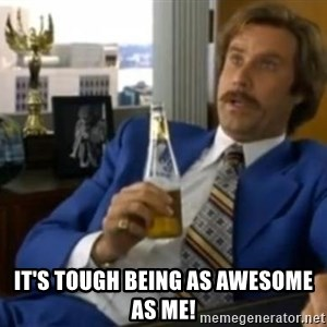 That escalated quickly-Ron Burgundy -  it's tough being as awesome as me!