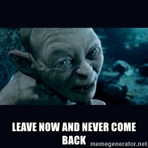 gollum -  Leave now and never come back
