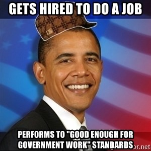 "Scumbag Obama - Gets hired to do a job performs to ""good enough for government work"" standards"