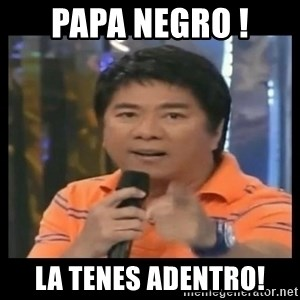 You don't do that to me meme - papa negro ! la tenes adentro!