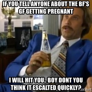 That escalated quickly-Ron Burgundy - if you tell anyone about the bf's gf getting pregnant  i will hit you.. boy dont you think it escalted quickly?