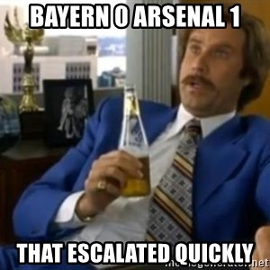 That escalated quickly-Ron Burgundy - Bayern 0 arsenal 1 that escalated quickly