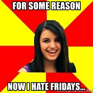 Rebecca Black Meme - for some reason now i hate fridays...