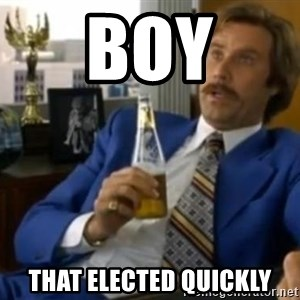 That escalated quickly-Ron Burgundy - BOY THAT ELECTED QUICKLY