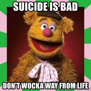 Fozzie Bear - Suicide is bad Don't Wocka way from life