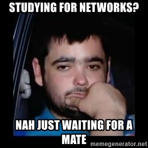 just waiting for a mate - studying for networks? nah just waiting for a mate