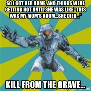 "HALO 4 LOCO - SO I GOT HER HOME, AND THINGS WERE GETTING HOT UNTIL SHE WAS LIKE ""THIS WAS MY MOM'S ROOM...SHE DIED..."" KILL FROM THE GRAVE..."