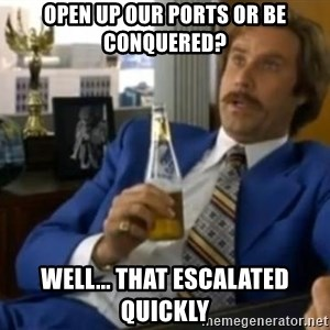 That escalated quickly-Ron Burgundy - Open up our ports or be CONQUERED? well... That escalated quickly