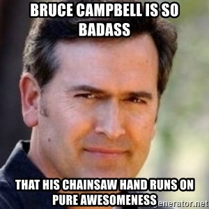 Bruce Campbell Facts - bruce campbell is so badass that his chainsaw hand runs on pure awesomeness