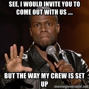 Kevin Hart - SEe, I would invite you to come out with us .... But the way my crew is set up