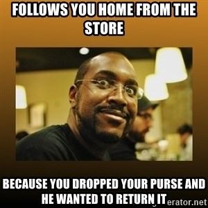 Awesome Black Guy - follows you home from the store because you dropped your purse and he wanted to return it