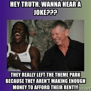 R Truth Vince McMahon - hey truth, wanna hear a joke??? They really left the theme park because they aren't making enough money to afford their rent!!!