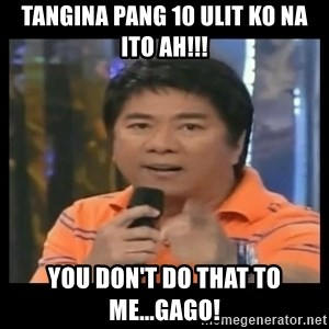 You don't do that to me meme - Tangina pang 10 ulit ko na ito ah!!! you don't do that to me...gago!
