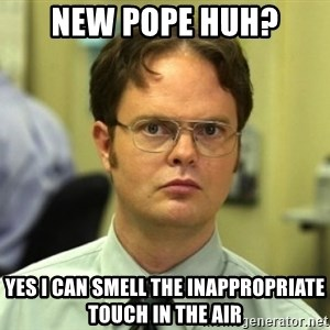 Dwight Meme - New pope huh? yes i can smell the inappropriate touch in the air