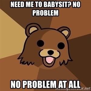 Pedobear - need me to babysit? no problem NO problem at all