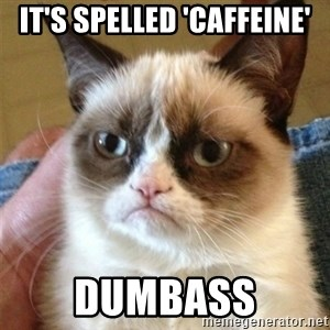 Grumpy Cat  - it's spelled 'caffeine' dumbass