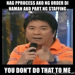 You don't do that to me meme - NAG PPROCESS AKO NG ORDER DI NAMAN AKO PART NG STAFFING  YOU DON'T DO THAT TO ME