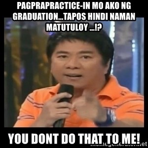 You don't do that to me meme - pagprapractice-in mo ako ng graduation...tapos hindi naman matutuloy ...!? you dont do that to me!