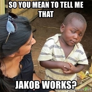 Skeptical 3rd World Kid - So you mean to tell me that Jakob works?