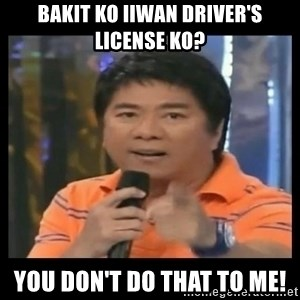 You don't do that to me meme - Bakit ko iiwan driver's license ko? You don't do that to me!