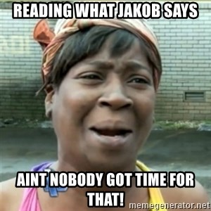 Ain't Nobody got time fo that - reading what jakob says aint nobody got time for that!