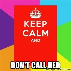 Keep calm and -  don't call her