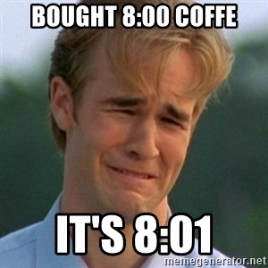 90s Problems - BOUGHT 8:00 COFFE IT'S 8:01